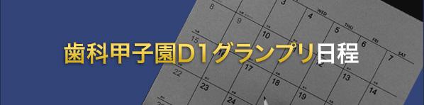 第6回 歯科甲子園D1グランプリ 日程